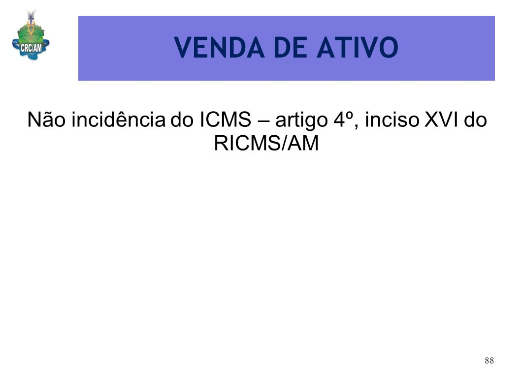 VENDA DE ATIVO Não incidência do ICMS – artigo 4º, inciso XVI do RICMS/AM 88