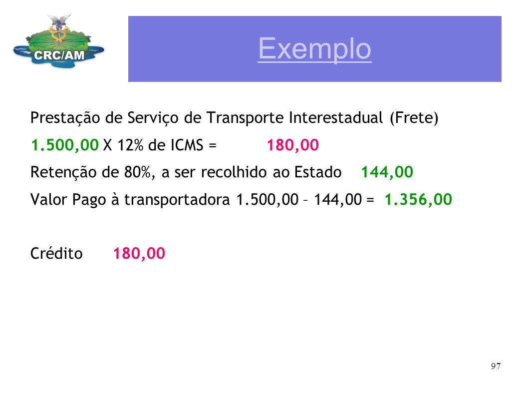 Exemplo Prestação de Serviço de Transporte Interestadual (Frete) 1.500,00 X 12% de ICMS = 180,00 Retenção de 80%, a ser recolhido ao Estado 144,00 Val