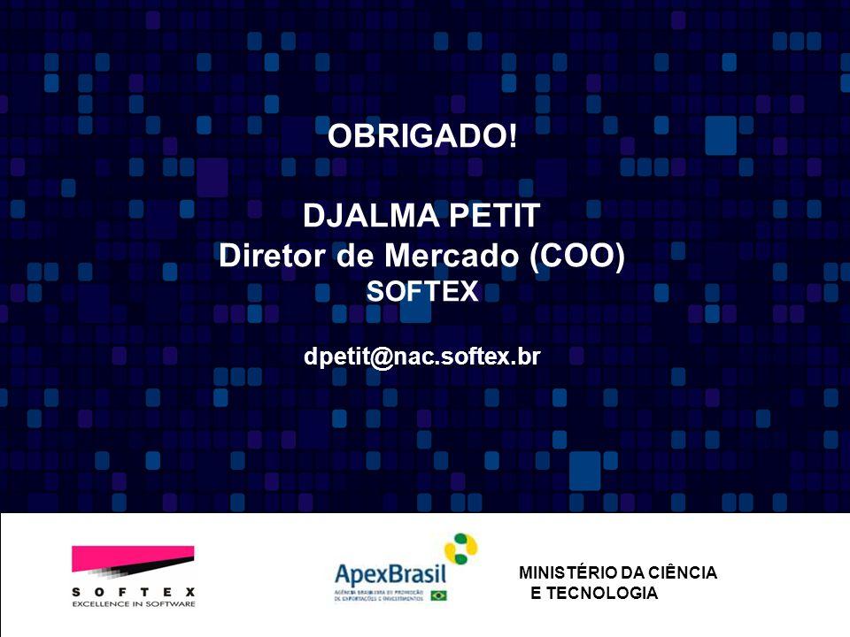 OBRIGADO! DJALMA PETIT Diretor de Mercado (COO) SOFTEX dpetit@nac.softex.br MINISTÉRIO DA CIÊNCIA E TECNOLOGIA