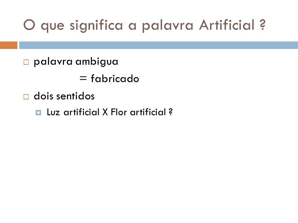 O que significa a palavra Artificial ? palavra ambigua = fabricado dois sentidos Luz artificial X Flor artificial ?