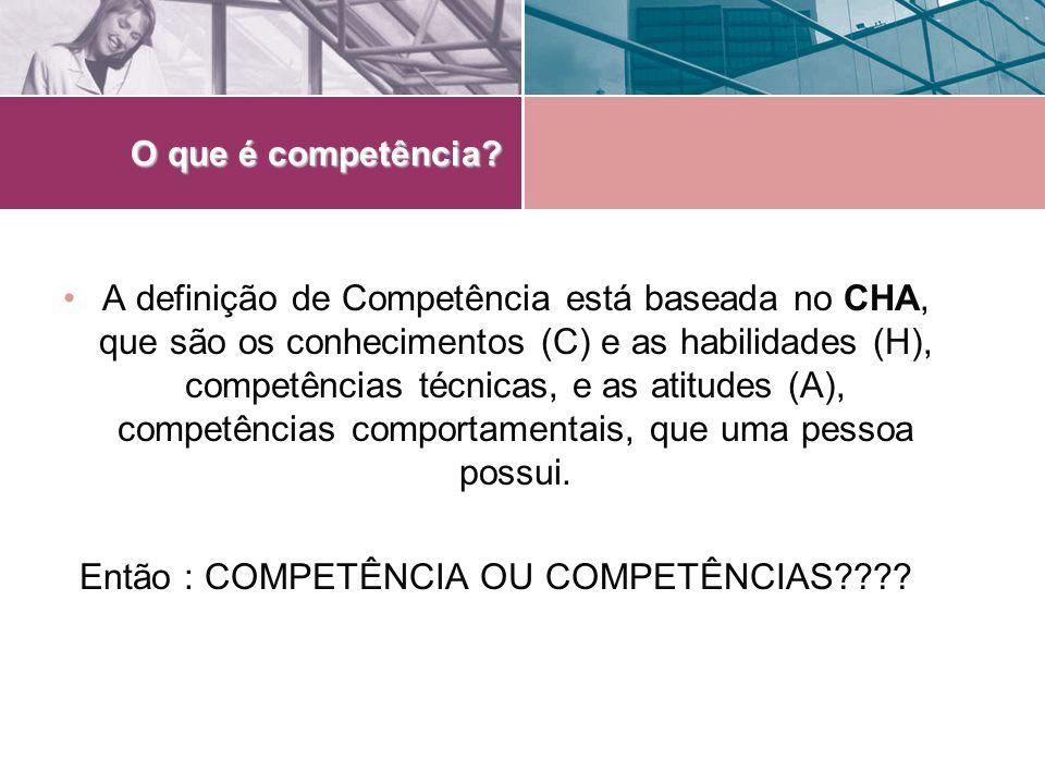 O que é competência? A definição de Competência está baseada no CHA, que são os conhecimentos (C) e as habilidades (H), competências técnicas, e as at