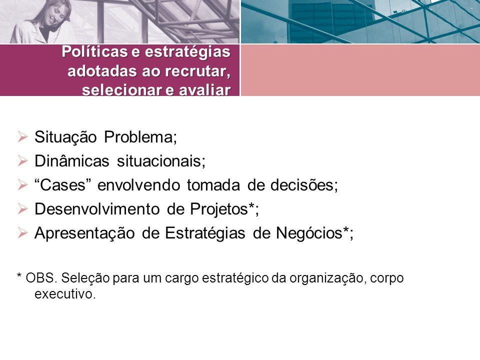 Políticas e estratégias adotadas ao recrutar, selecionar e avaliar Situação Problema; Dinâmicas situacionais; Cases envolvendo tomada de decisões; Des