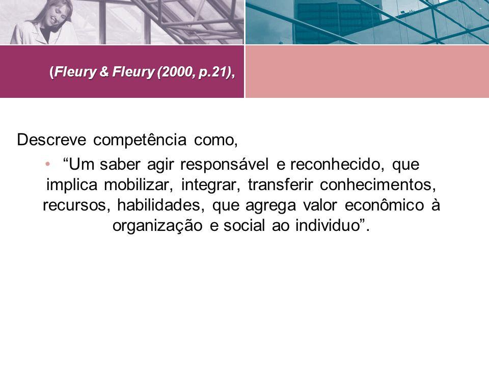 (Fleury & Fleury (2000, p.21), Descreve competência como, Um saber agir responsável e reconhecido, que implica mobilizar, integrar, transferir conheci