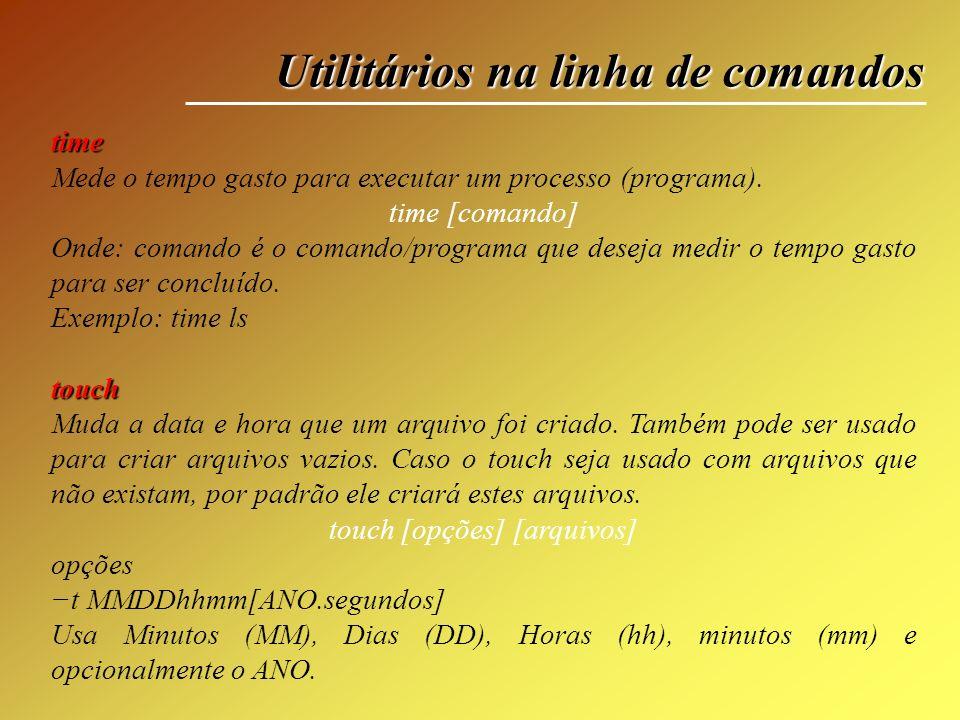 Utilitários na linha de comandos time Mede o tempo gasto para executar um processo (programa). time [comando] Onde: comando é o comando/programa que d