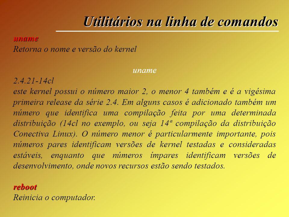 Utilitários na linha de comandos uname Retorna o nome e versão do kernel uname 2.4.21-14cl este kernel possui o número maior 2, o menor 4 também e é a