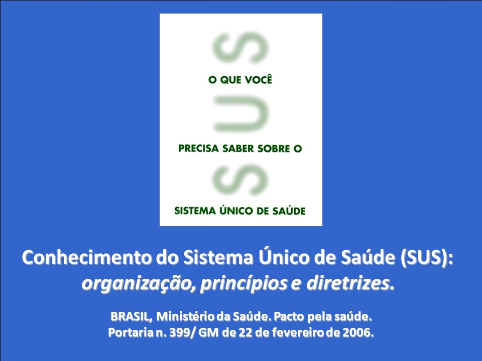 Conhecimento do Sistema Único de Saúde (SUS): organização, princípios e diretrizes. BRASIL, Ministério da Saúde. Pacto pela saúde. Portaria n. 399/ GM