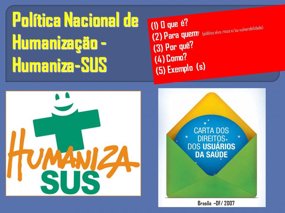 Política Nacional de Humanização - Humaniza-SUS (1) O que é? (2) Para quem ? (público alvo, risco e/ou vulnerabilidade) (3) Por quê? (4) Como? (5) Exe