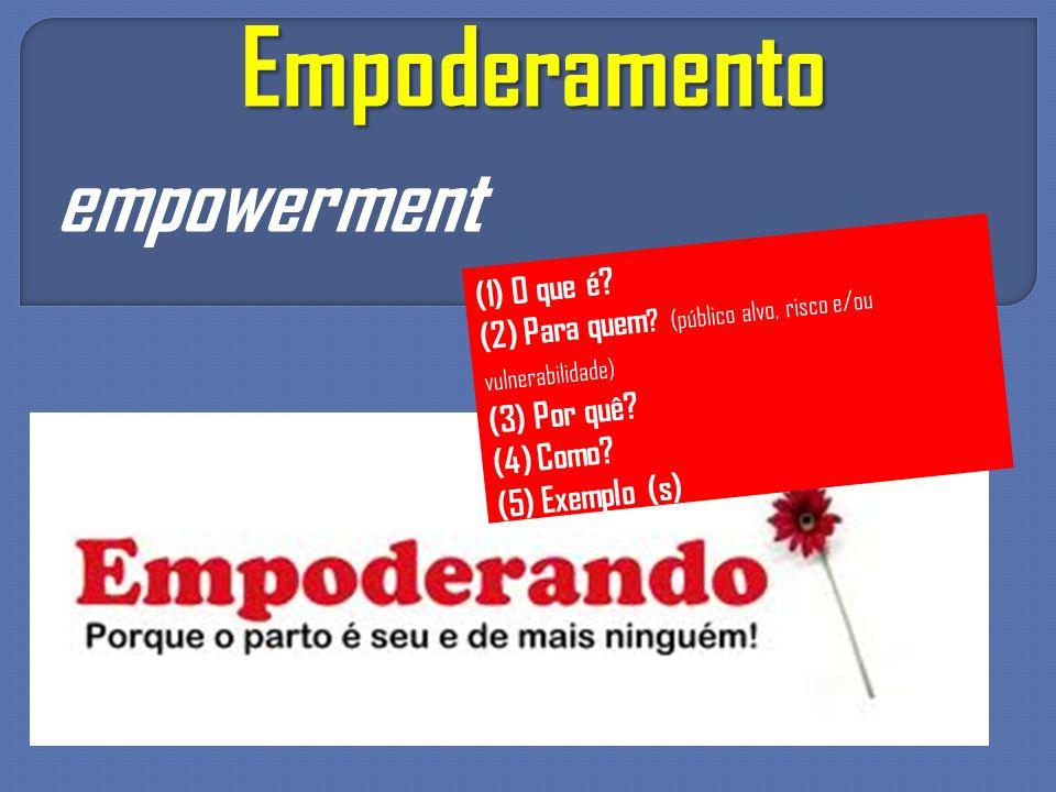 Empoderamento empowerment (1) O que é? (2) Para quem ? (público alvo, risco e/ou vulnerabilidade) (3) Por quê? (4) Como? (5) Exemplo (s)