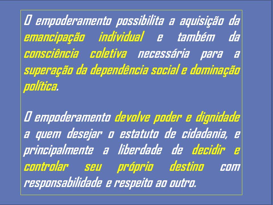 O empoderamento possibilita a aquisição da emancipação individual e também da consciência coletiva necessária para a superação da dependência social e