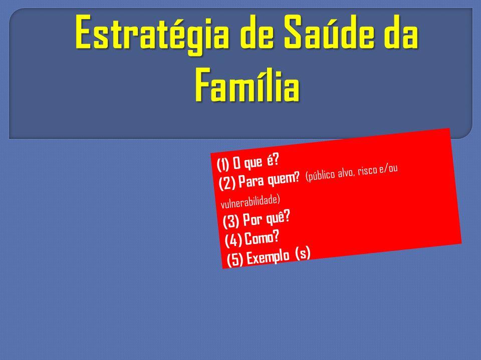 Estratégia de Saúde da Família (1) O que é? (2) Para quem ? (público alvo, risco e/ou vulnerabilidade) (3) Por quê? (4) Como? (5) Exemplo (s)