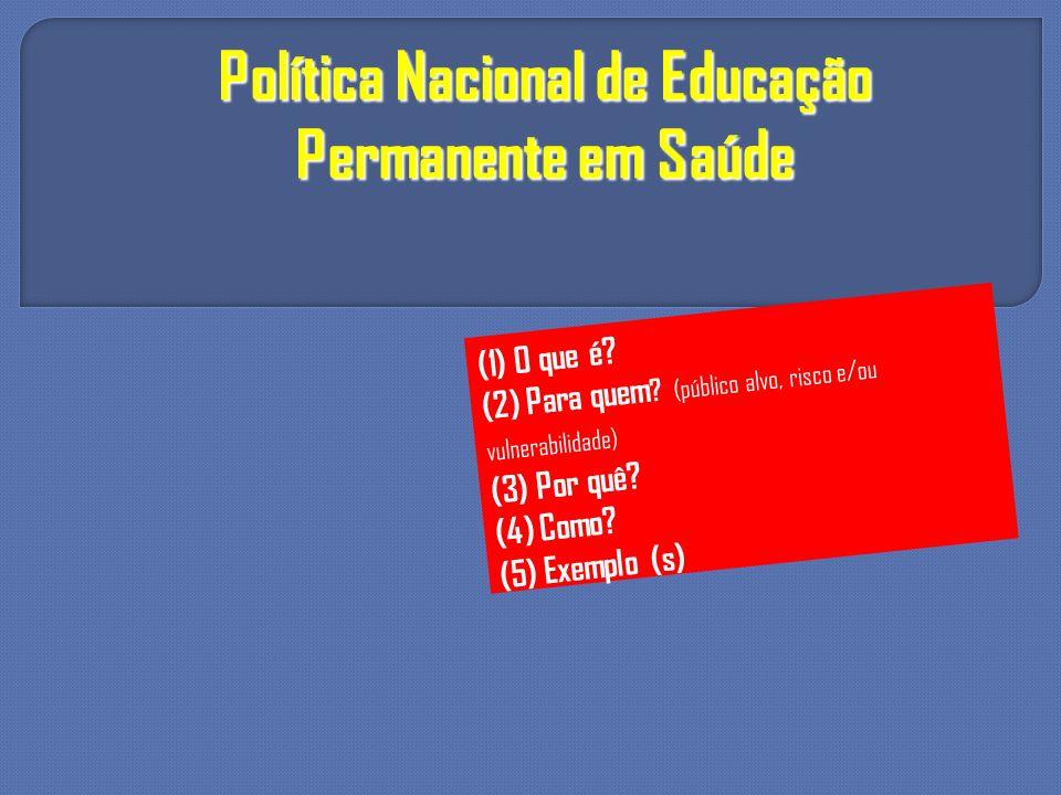 Política Nacional de Educação Permanente em Saúde (1) O que é? (2) Para quem ? (público alvo, risco e/ou vulnerabilidade) (3) Por quê? (4) Como? (5) E