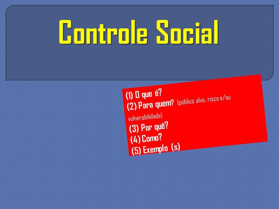 Controle Social (1) O que é? (2) Para quem ? (público alvo, risco e/ou vulnerabilidade) (3) Por quê? (4) Como? (5) Exemplo (s)