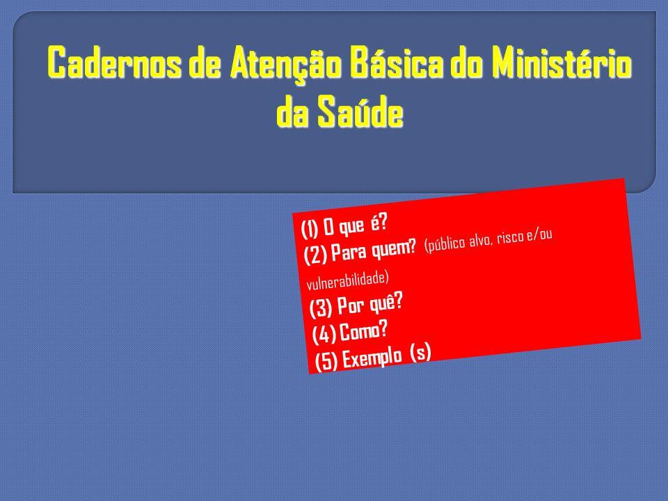 Cadernos de Atenção Básica do Ministério da Saúde (1) O que é? (2) Para quem ? (público alvo, risco e/ou vulnerabilidade) (3) Por quê? (4) Como? (5) E