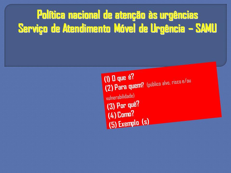 Política nacional de atenção às urgências Serviço de Atendimento Móvel de Urgência – SAMU (1) O que é? (2) Para quem ? (público alvo, risco e/ou vulne