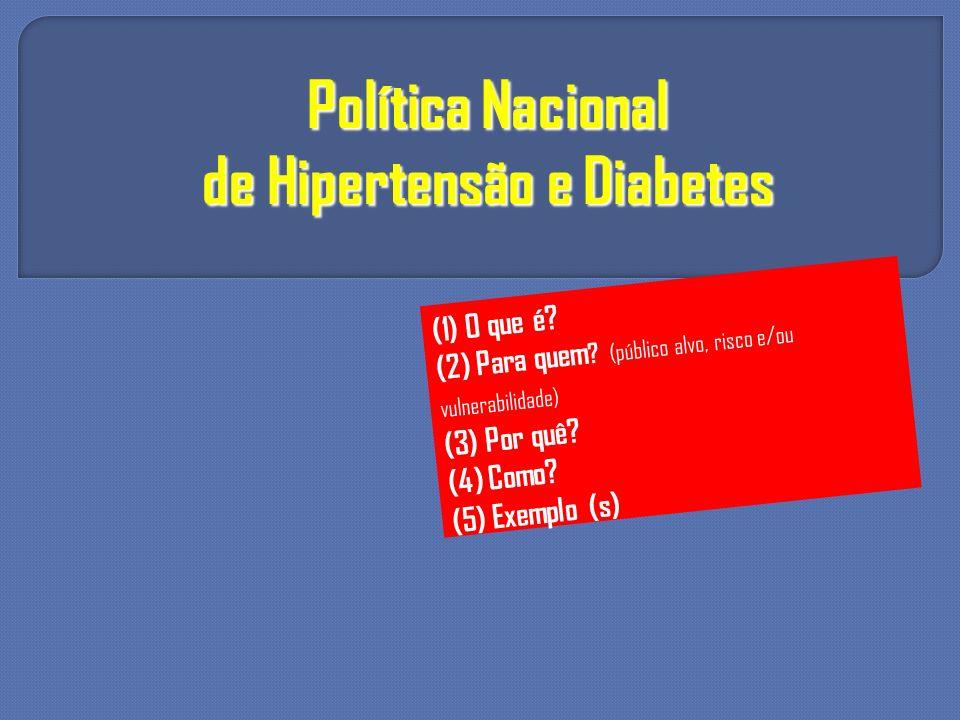 Política Nacional de Hipertensão e Diabetes (1) O que é? (2) Para quem ? (público alvo, risco e/ou vulnerabilidade) (3) Por quê? (4) Como? (5) Exemplo