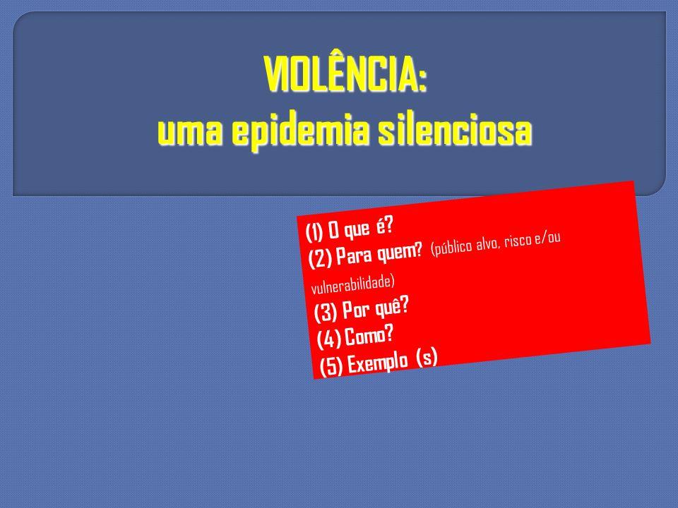 VIOLÊNCIA: uma epidemia silenciosa (1) O que é? (2) Para quem ? (público alvo, risco e/ou vulnerabilidade) (3) Por quê? (4) Como? (5) Exemplo (s)