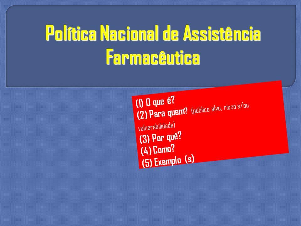 Política Nacional de Assistência Farmacêutica (1) O que é? (2) Para quem ? (público alvo, risco e/ou vulnerabilidade) (3) Por quê? (4) Como? (5) Exemp