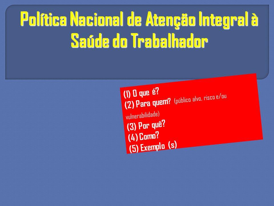 Política Nacional de Atenção Integral à Saúde do Trabalhador (1) O que é? (2) Para quem ? (público alvo, risco e/ou vulnerabilidade) (3) Por quê? (4)