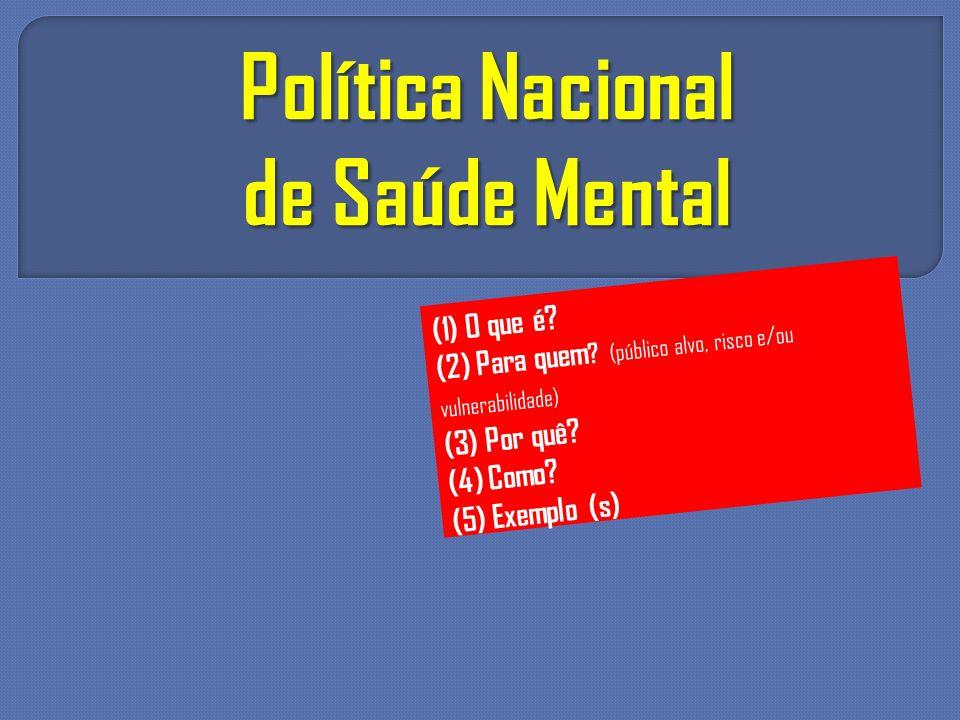 Política Nacional de Saúde Mental (1) O que é? (2) Para quem ? (público alvo, risco e/ou vulnerabilidade) (3) Por quê? (4) Como? (5) Exemplo (s)