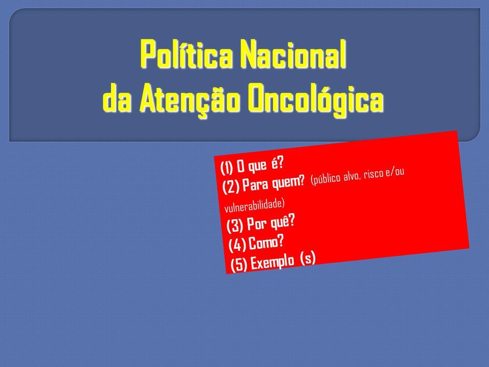 Política Nacional da Atenção Oncológica (1) O que é? (2) Para quem ? (público alvo, risco e/ou vulnerabilidade) (3) Por quê? (4) Como? (5) Exemplo (s)