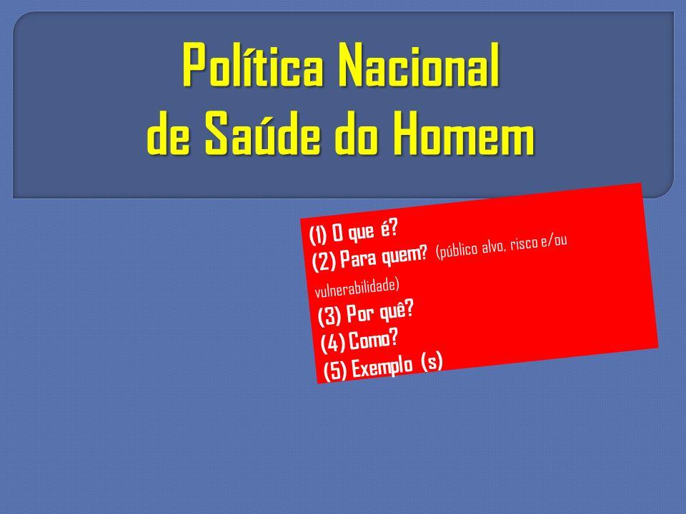 Política Nacional de Saúde do Homem (1) O que é? (2) Para quem ? (público alvo, risco e/ou vulnerabilidade) (3) Por quê? (4) Como? (5) Exemplo (s)