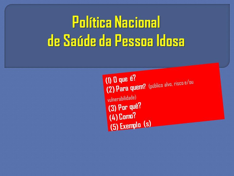 Política Nacional de Saúde da Pessoa Idosa (1) O que é? (2) Para quem ? (público alvo, risco e/ou vulnerabilidade) (3) Por quê? (4) Como? (5) Exemplo