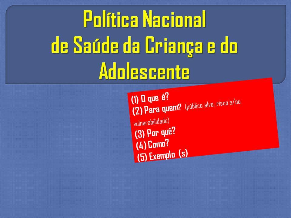 Política Nacional de Saúde da Criança e do Adolescente (1) O que é? (2) Para quem ? (público alvo, risco e/ou vulnerabilidade) (3) Por quê? (4) Como?