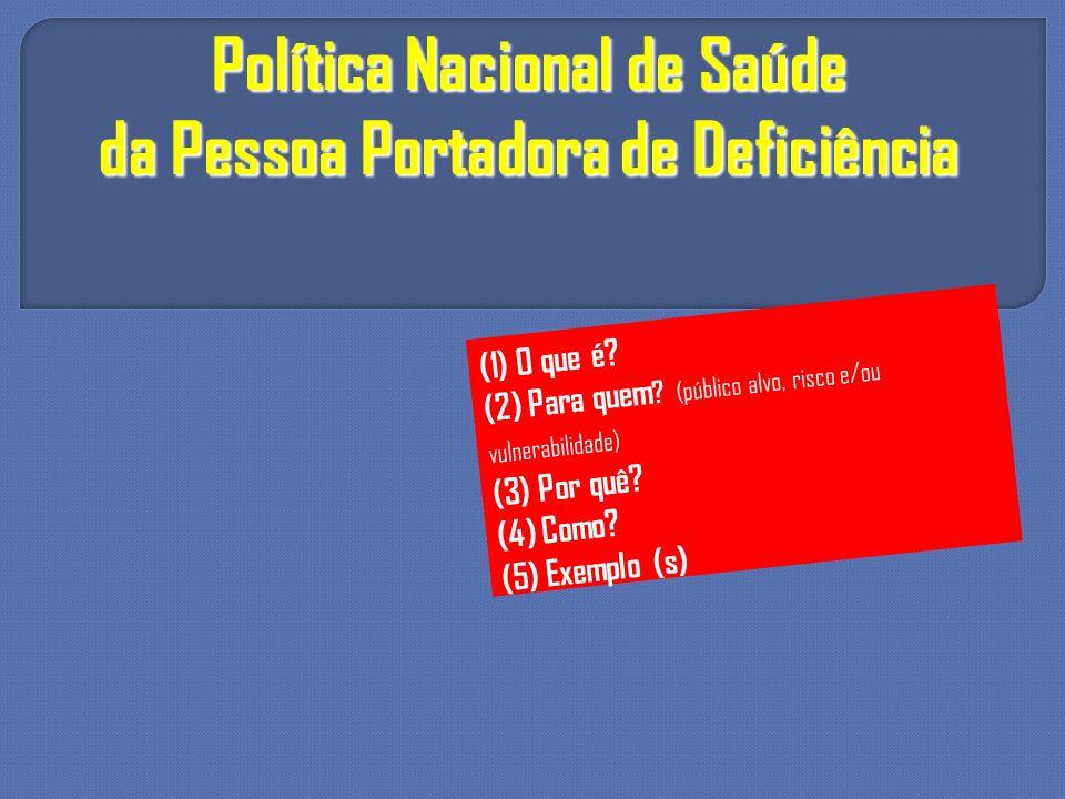 Política Nacional de Saúde da Pessoa Portadora de Deficiência (1) O que é? (2) Para quem ? (público alvo, risco e/ou vulnerabilidade) (3) Por quê? (4)