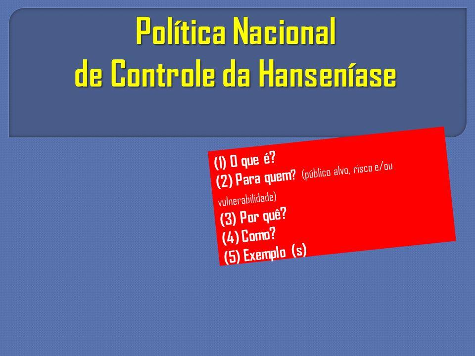 Política Nacional de Controle da Hanseníase (1) O que é? (2) Para quem ? (público alvo, risco e/ou vulnerabilidade) (3) Por quê? (4) Como? (5) Exemplo