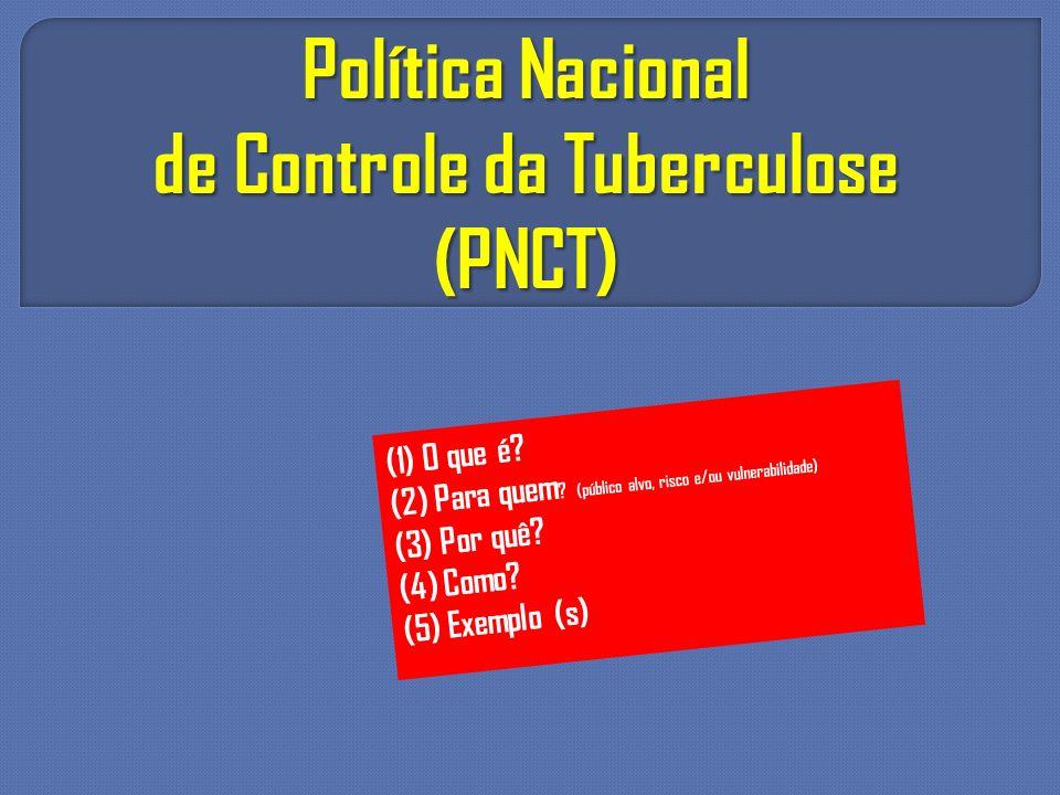 Política Nacional de Controle da Tuberculose (PNCT) (1) O que é? (2) Para quem ? (público alvo, risco e/ou vulnerabilidade) (3) Por quê? (4) Como? (5)