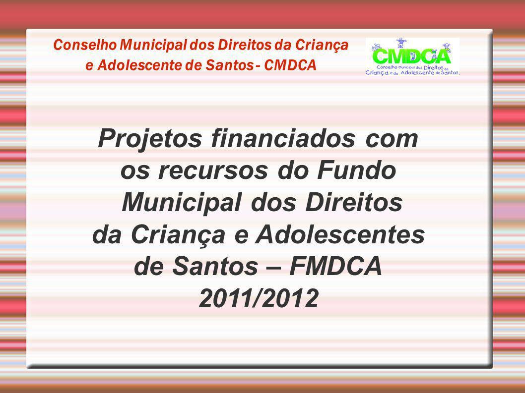 Conselho Municipal dos Direitos da Criança e Adolescente de Santos - CMDCA Projetos financiados com os recursos do Fundo Municipal dos Direitos da Cri