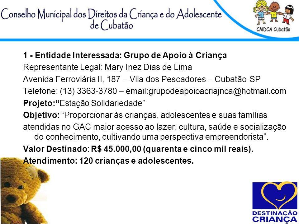 1 - Entidade Interessada: Grupo de Apoio à Criança Representante Legal: Mary Inez Dias de Lima Avenida Ferroviária II, 187 – Vila dos Pescadores – Cub