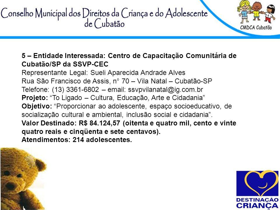 5 – Entidade Interessada: Centro de Capacitação Comunitária de Cubatão/SP da SSVP-CEC Representante Legal: Sueli Aparecida Andrade Alves Rua São Franc