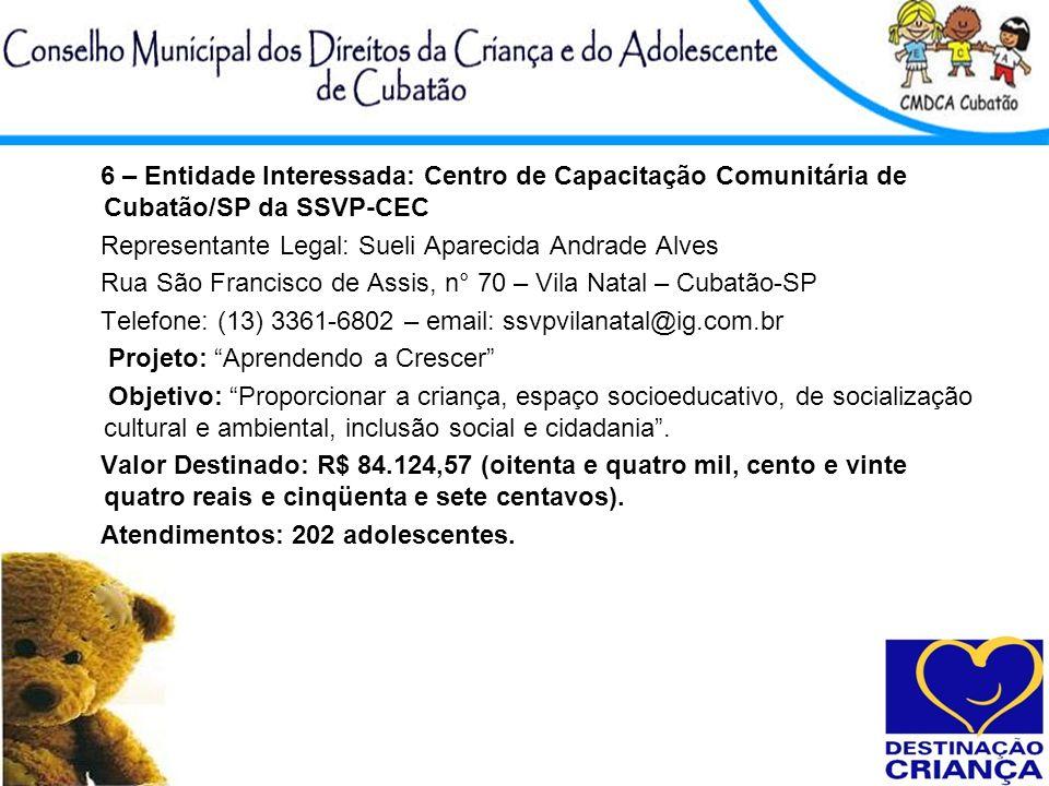 6 – Entidade Interessada: Centro de Capacitação Comunitária de Cubatão/SP da SSVP-CEC Representante Legal: Sueli Aparecida Andrade Alves Rua São Franc