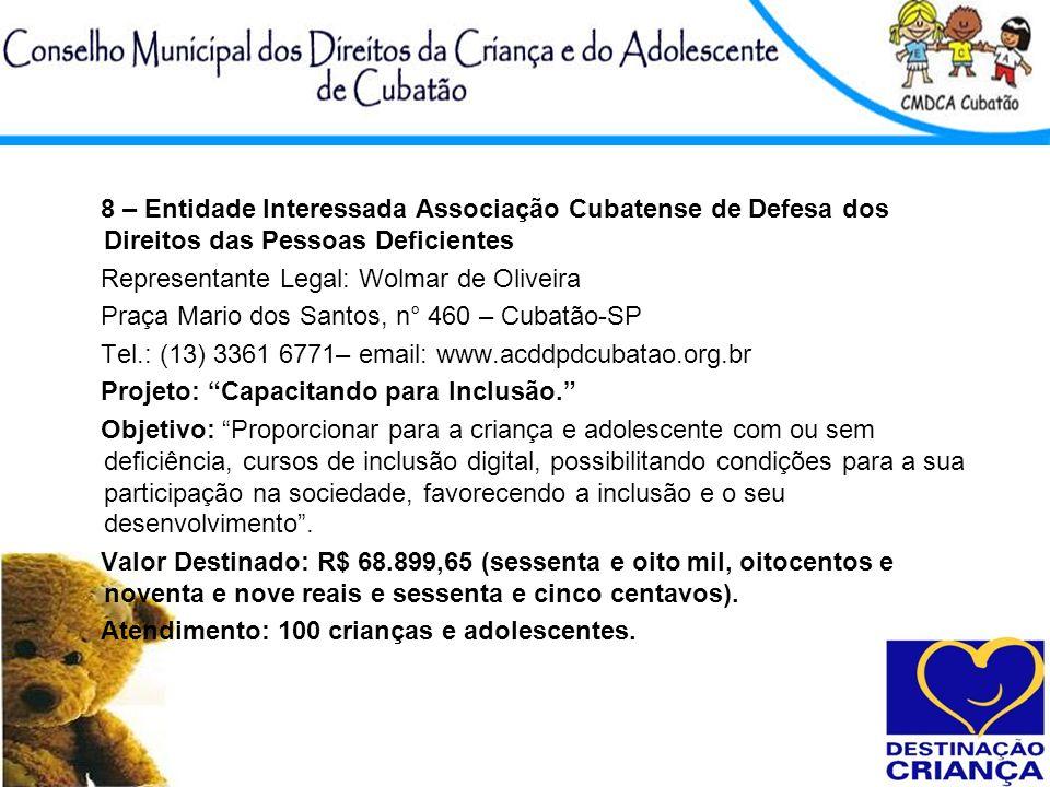 8 – Entidade Interessada Associação Cubatense de Defesa dos Direitos das Pessoas Deficientes Representante Legal: Wolmar de Oliveira Praça Mario dos S