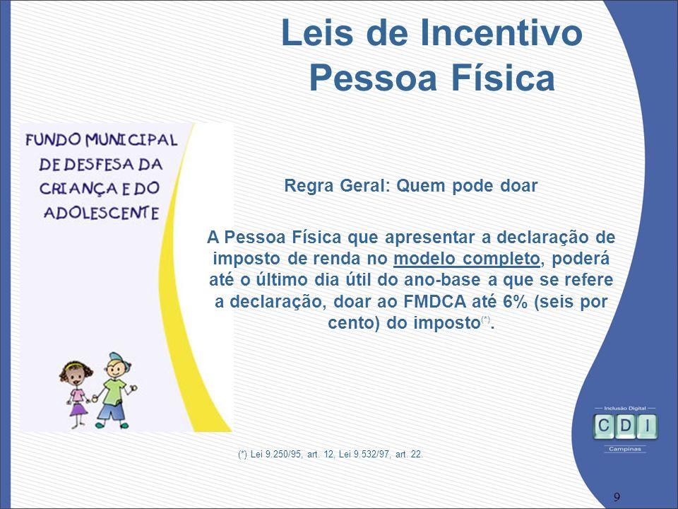 9 Regra Geral: Quem pode doar A Pessoa Física que apresentar a declaração de imposto de renda no modelo completo, poderá até o último dia útil do ano-