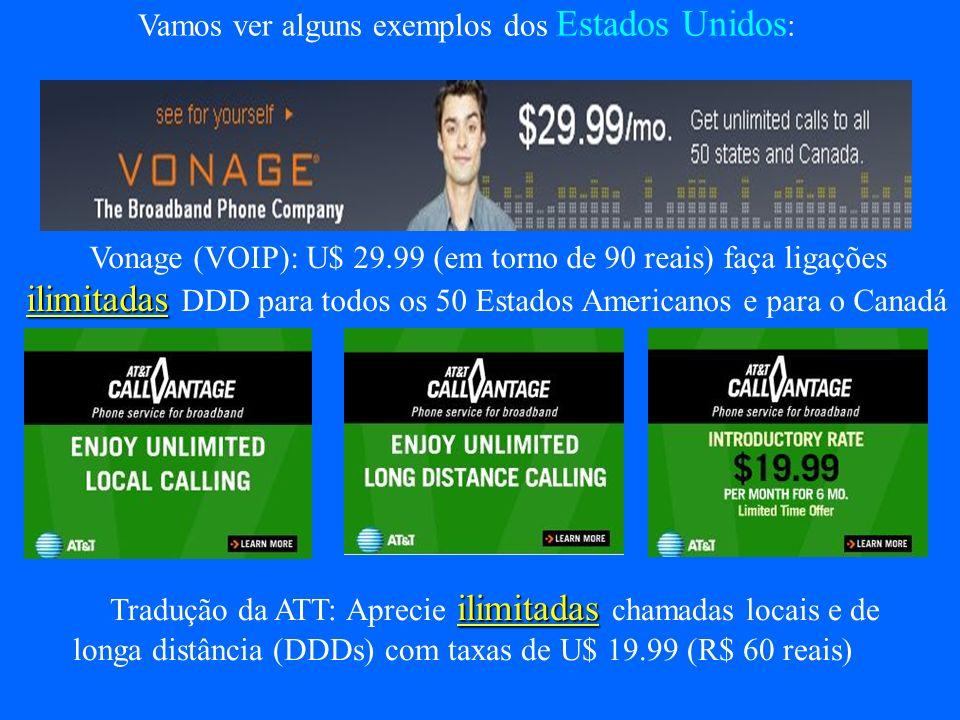 Vamos ver alguns exemplos dos Estados Unidos : Vonage (VOIP): U$ 29.99 (em torno de 90 reais) faça ligações ilimitadas ilimitadas DDD para todos os 50