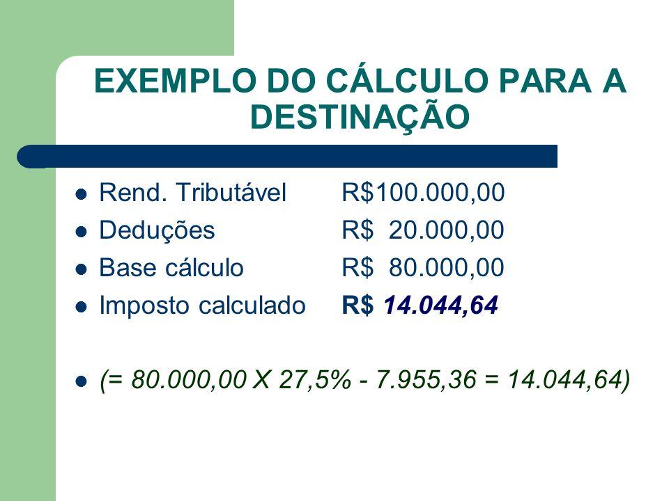 EXEMPLO DO CÁLCULO PARA A DESTINAÇÃO Rend. TributávelR$100.000,00 DeduçõesR$ 20.000,00 Base cálculoR$ 80.000,00 Imposto calculadoR$ 14.044,64 (= 80.00