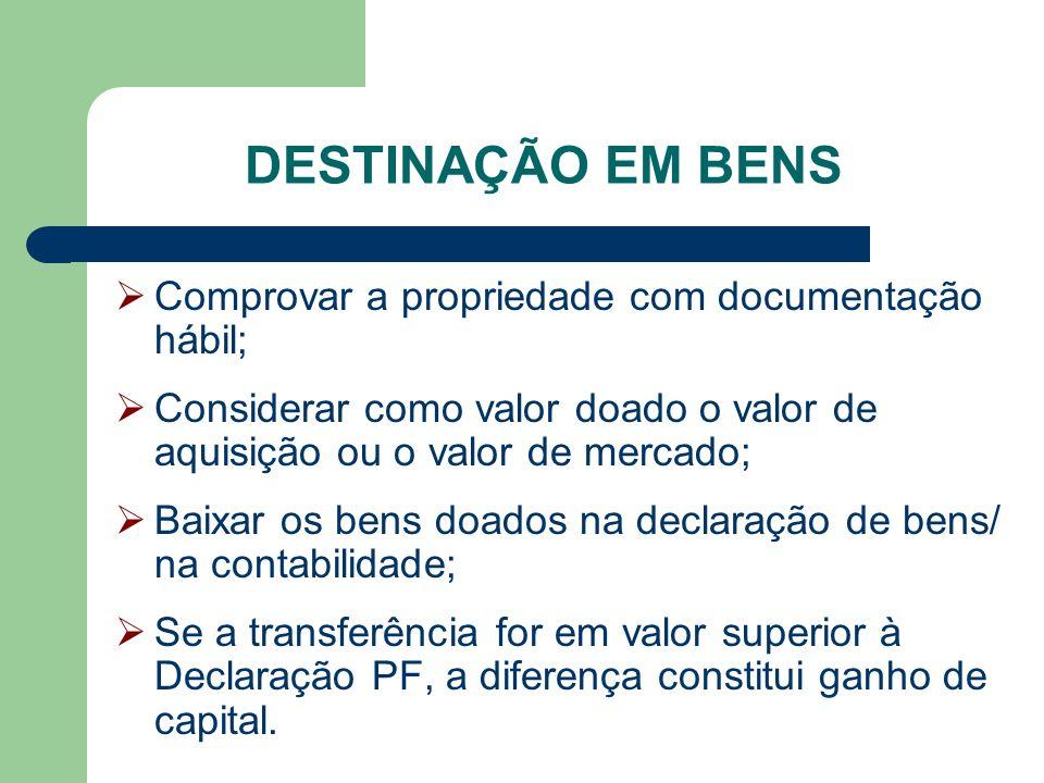 DESTINAÇÃO EM BENS Comprovar a propriedade com documentação hábil; Considerar como valor doado o valor de aquisição ou o valor de mercado; Baixar os b