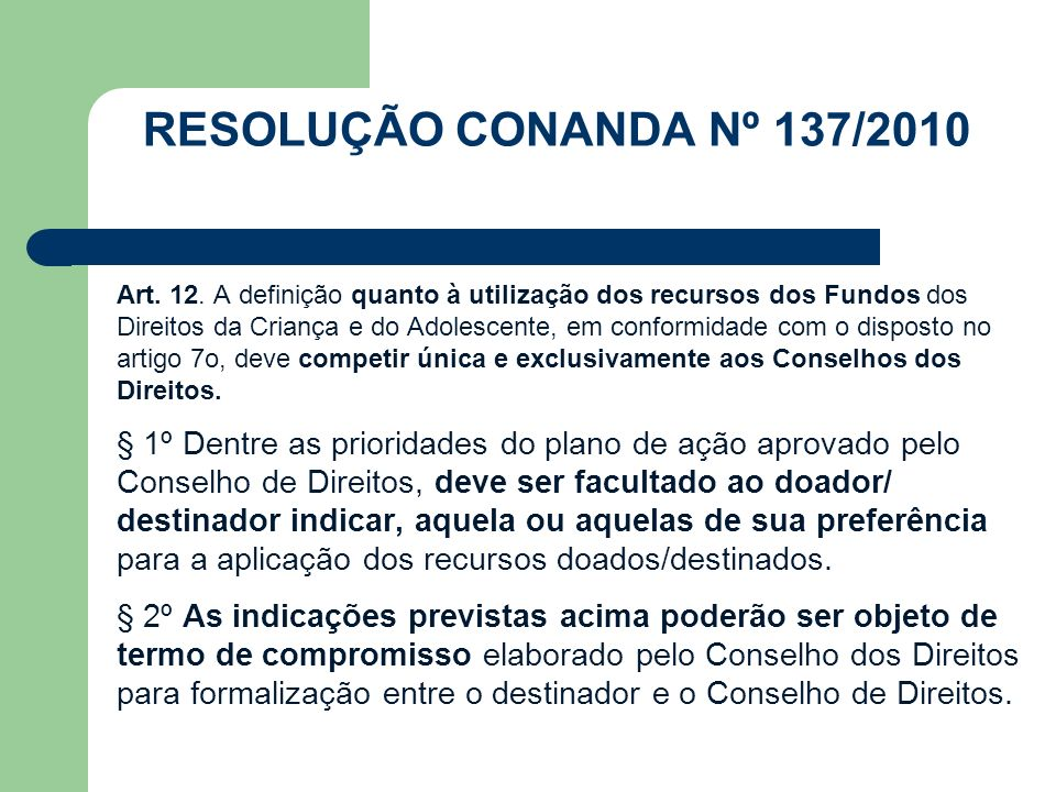 RESOLUÇÃO CONANDA Nº 137/2010 Art. 12. A definição quanto à utilização dos recursos dos Fundos dos Direitos da Criança e do Adolescente, em conformida