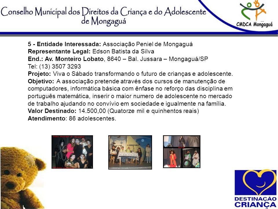 5 - Entidade Interessada: Associação Peniel de Mongaguá Representante Legal: Edson Batista da Silva End.: Av. Monteiro Lobato, 8640 – Bal. Jussara – M