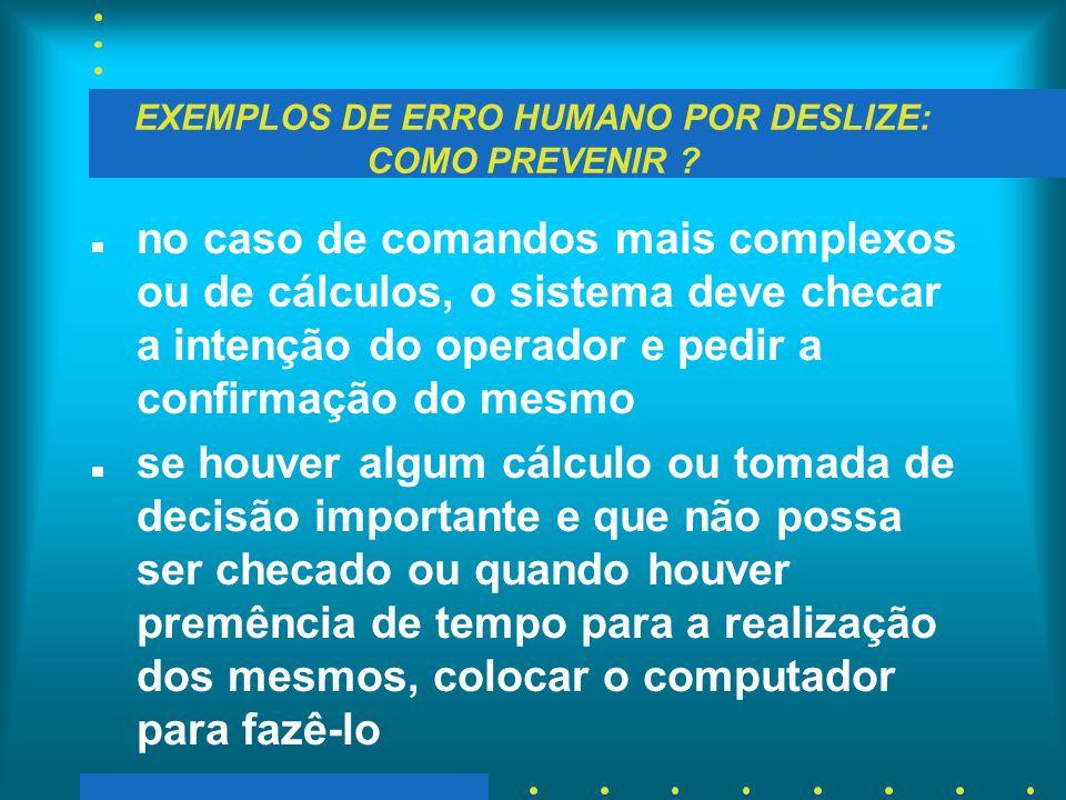 EXEMPLOS DE ERRO HUMANO POR DESLIZE: COMO PREVENIR ? n no caso de comandos mais complexos ou de cálculos, o sistema deve checar a intenção do operador