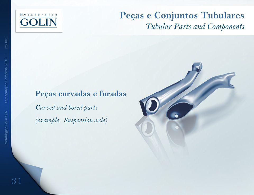 Peças curvadas e furadas Curved and bored parts (example: Suspension axle) Peças e Conjuntos Tubulares Tubular Parts and Components 31