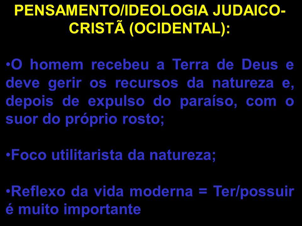 PENSAMENTO/IDEOLOGIA JUDAICO- CRISTÃ (OCIDENTAL): O homem recebeu a Terra de Deus e deve gerir os recursos da natureza e, depois de expulso do paraíso