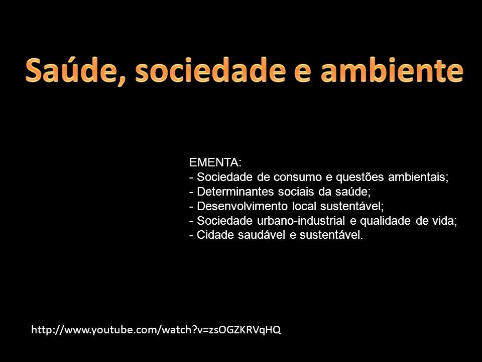 http://www.youtube.com/watch?v=zsOGZKRVqHQ EMENTA: - Sociedade de consumo e questões ambientais; - Determinantes sociais da saúde; - Desenvolvimento l