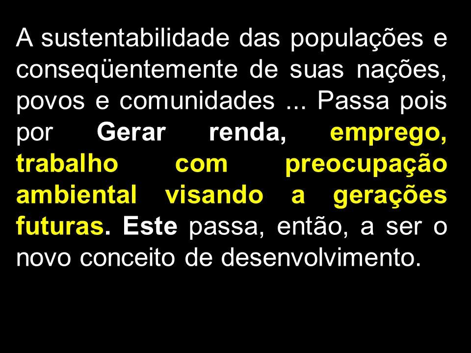 A sustentabilidade das populações e conseqüentemente de suas nações, povos e comunidades... Passa pois por Gerar renda, emprego, trabalho com preocupa