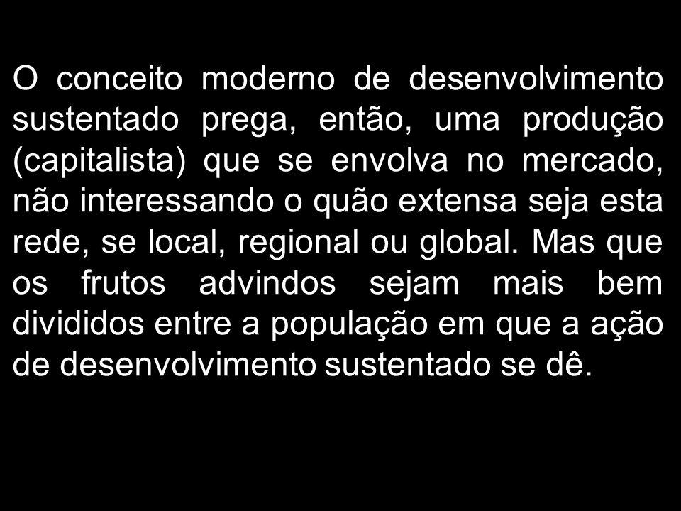 O conceito moderno de desenvolvimento sustentado prega, então, uma produção (capitalista) que se envolva no mercado, não interessando o quão extensa s