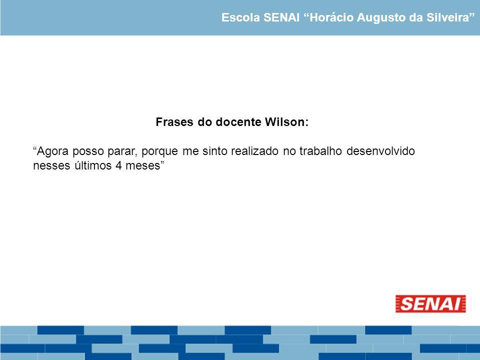 Escola SENAI Horácio Augusto da Silveira Frases do docente Wilson: Agora posso parar, porque me sinto realizado no trabalho desenvolvido nesses último