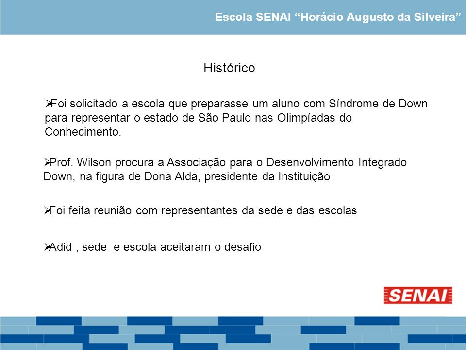 Escola SENAI Horácio Augusto da Silveira Histórico Foi solicitado a escola que preparasse um aluno com Síndrome de Down para representar o estado de S