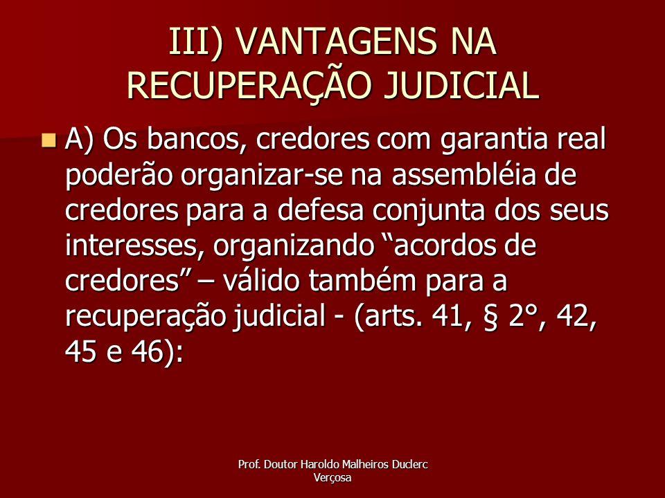 Prof. Doutor Haroldo Malheiros Duclerc Verçosa III) VANTAGENS NA RECUPERAÇÃO JUDICIAL A) Os bancos, credores com garantia real poderão organizar-se na